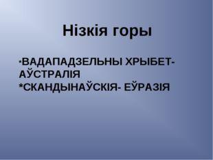 *ВАДАПАДЗЕЛЬНЫ ХРЫБЕТ- АЎСТРАЛІЯ *СКАНДЫНАЎСКІЯ- ЕЎРАЗІЯ Нізкія горы