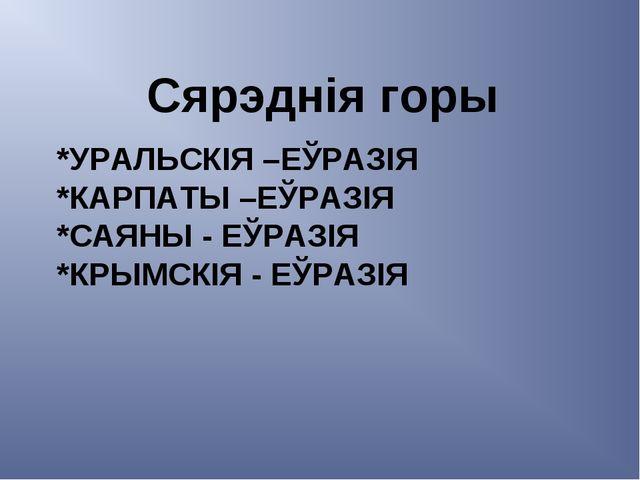 *УРАЛЬСКІЯ –ЕЎРАЗІЯ *КАРПАТЫ –ЕЎРАЗІЯ *САЯНЫ - ЕЎРАЗІЯ *КРЫМСКІЯ - ЕЎРАЗІЯ Ся...