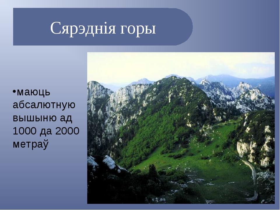 Сярэднія горы маюць абсалютную вышыню ад 1000 да 2000 метраў