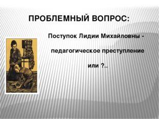 ПРОБЛЕМНЫЙ ВОПРОС: Поступок Лидии Михайловны - педагогическое преступление ил