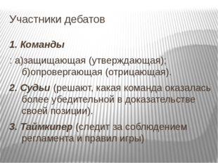 Участники дебатов 1. Команды : а)защищающая (утверждающая); б)опровергающая (