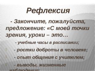Рефлексия - Закончите, пожалуйста, предложение: «С моей точки зрения, уроки