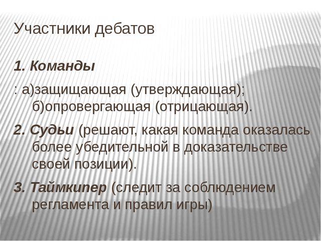 Участники дебатов 1. Команды : а)защищающая (утверждающая); б)опровергающая (...