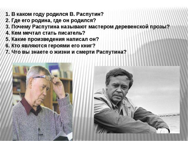 1. В каком году родился В. Распутин? 2. Где его родина, где он родился? 3. По...