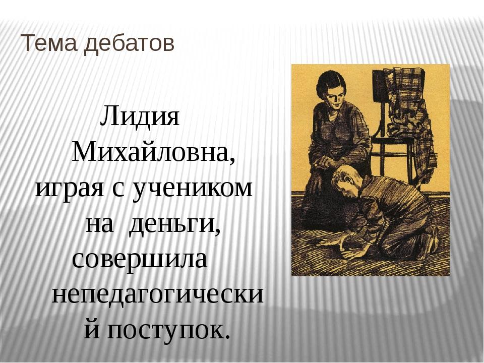 Тема дебатов Лидия Михайловна, играя с учеником на деньги, совершила непедаго...
