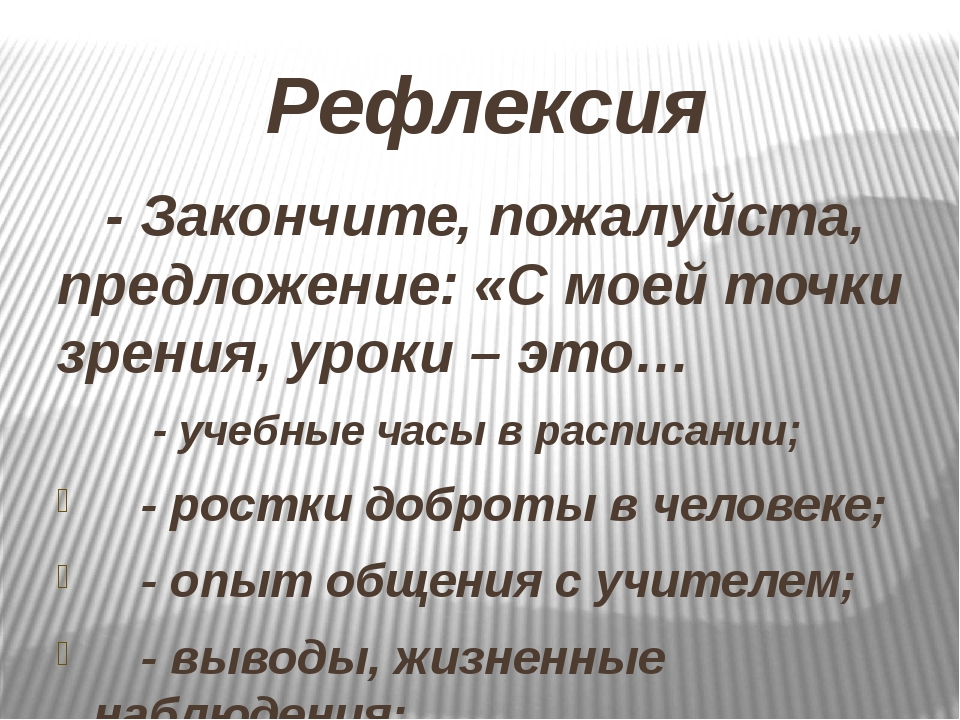 Рефлексия - Закончите, пожалуйста, предложение: «С моей точки зрения, уроки...