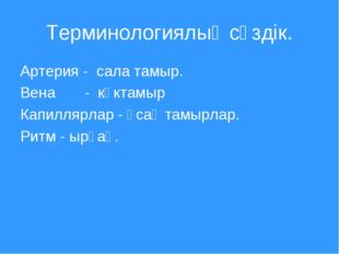Терминологиялық сөздік. Артерия - сала тамыр. Вена - көктамыр Капиллярлар - ұ