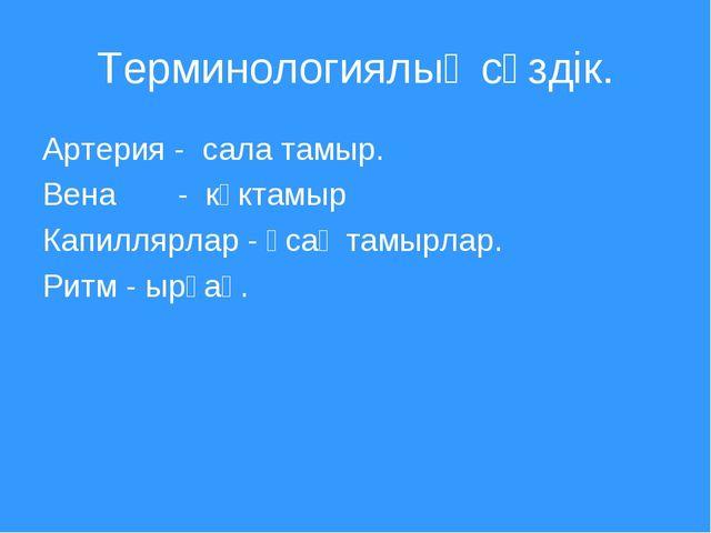 Терминологиялық сөздік. Артерия - сала тамыр. Вена - көктамыр Капиллярлар - ұ...