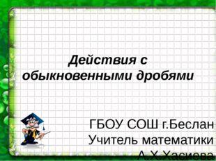 Действия с обыкновенными дробями ГБОУ СОШ г.Беслан Учитель математики А.Х.Хас