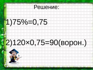 Решение: 1)75%=0,75 2)120×0,75=90(ворон.)