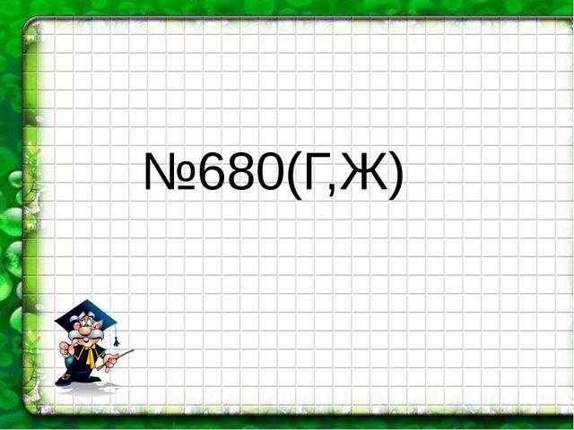 №680(Г,Ж)