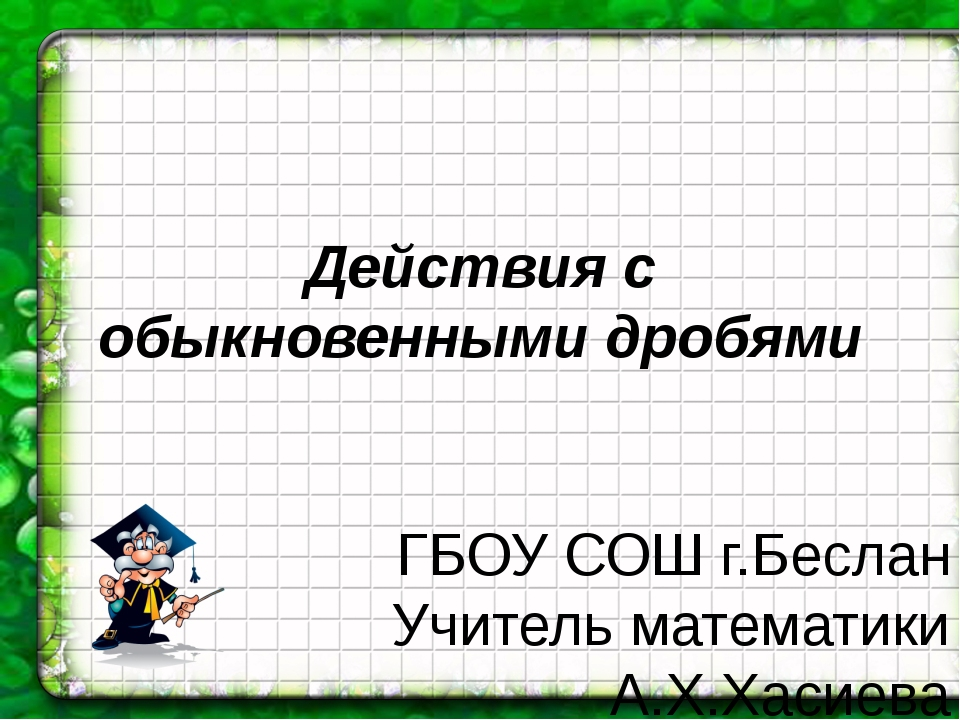 Действия с обыкновенными дробями ГБОУ СОШ г.Беслан Учитель математики А.Х.Хас...