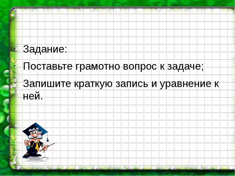 Задание: Поставьте грамотно вопрос к задаче; Запишите краткую запись и уравн...