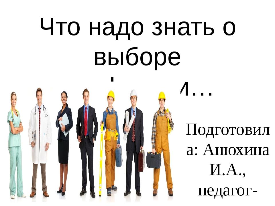 Что надо знать о выборе профессии… Подготовила: Анюхина И.А., педагог-психоло...