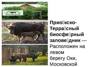 Прио́кско-Терра́сный биосфе́рный запове́дник—Расположен на левом берегуОки