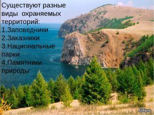 Существуют разные виды охраняемых территорий: 1.Заповедники 2.Заказники 3.На