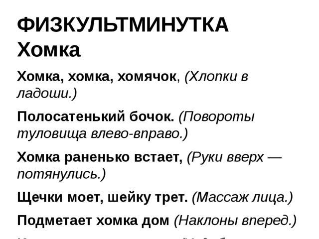 ФИЗКУЛЬТМИНУТКА Хомка Хомка, хомка, хомячок, (Хлопки в ладоши.) Полосатенький...