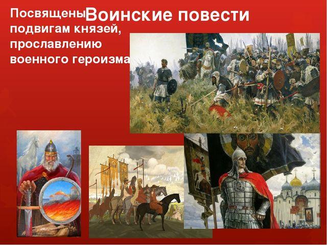 Воинские повести Посвящены подвигам князей, прославлению военного героизма
