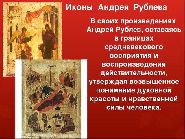 Иконы Андрея Рублева В своих произведениях Андрей Рублев, оставаясь в граница...