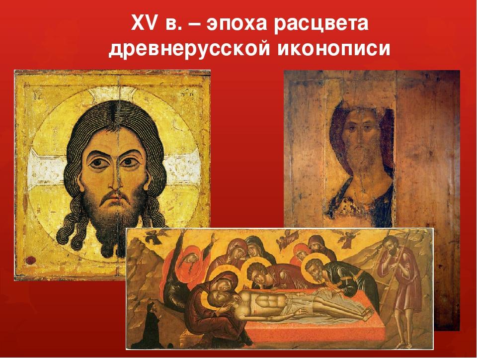 XV в. – эпоха расцвета древнерусской иконописи