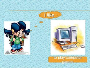 I like to play computer games
