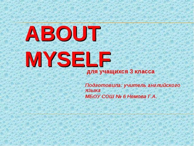 ABOUT MYSELF для учащихся 3 класса Подготовила: учитель английского языка МБО...