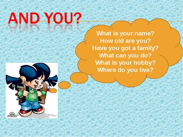 What is your name? How old are you? Have you got a family? What can you do? W...
