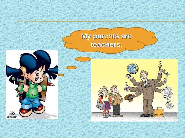My parents are teachers.