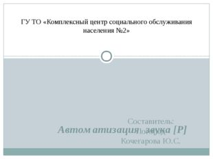 Автоматизация звука [Р] Составитель: Логопед Кочегарова Ю.С. ГУ ТО «Комплексн