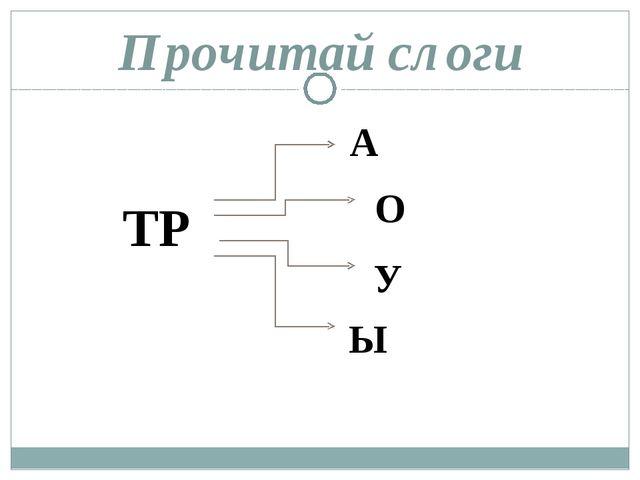 Прочитай слоги ТР А О У Ы