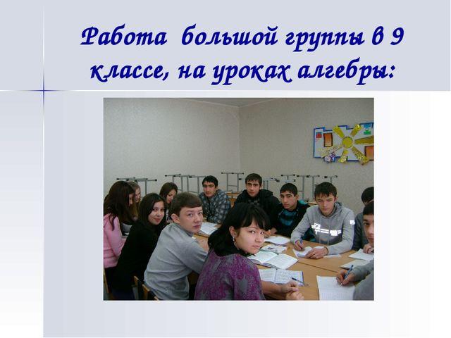 Работа большой группы в 9 классе, на уроках алгебры: