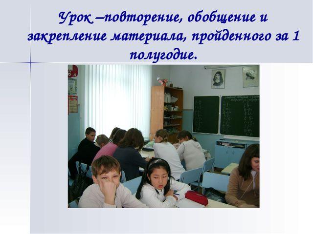 Урок –повторение, обобщение и закрепление материала, пройденного за 1 полугод...