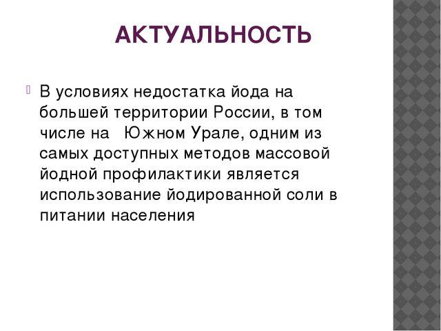 АКТУАЛЬНОСТЬ В условиях недостатка йода на большей территории России, в том ч...