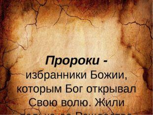 Пророки - избранники Божии, которым Бог открывал Свою волю. Жили только до Р