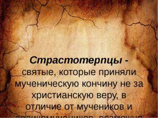 Страстотерпцы - святые, которые приняли мученическую кончину не за христианс