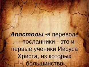Апостолы -в переводе — посланники - это и первые ученики Иисуса Христа, из к