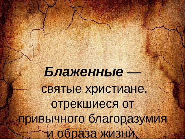 Блаженные — святые христиане, отрекшиеся от привычного благоразумия и образа...