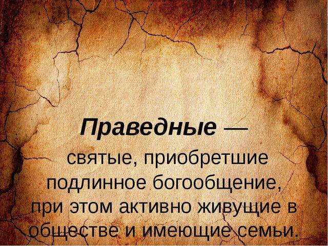 Праведные — святые, приобретшие подлинное богообщение, при этом активно живу...