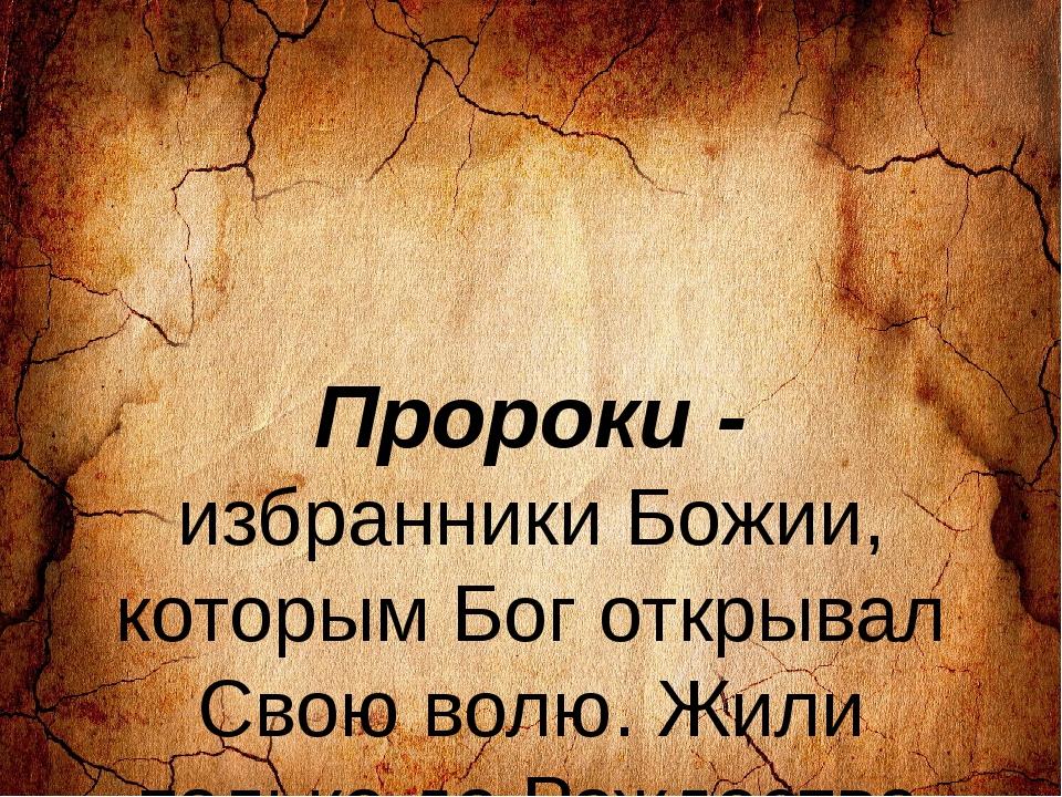 Пророки - избранники Божии, которым Бог открывал Свою волю. Жили только до Р...