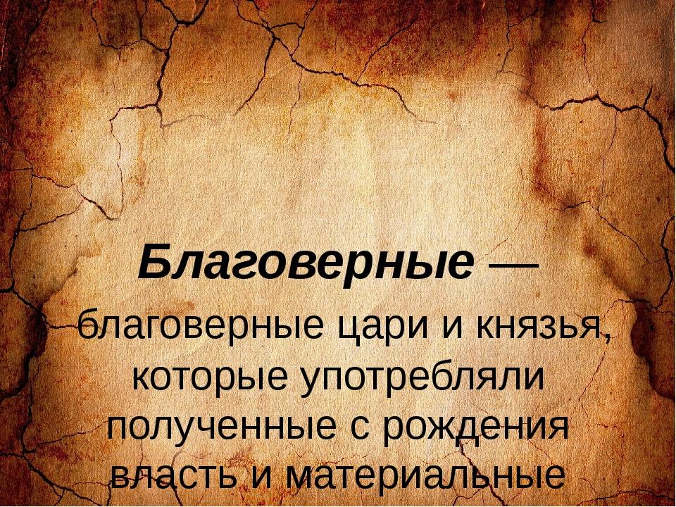 Благоверные — благоверные цари и князья, которые употребляли полученные с ро...