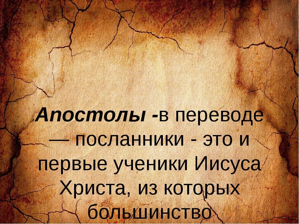 Апостолы -в переводе — посланники - это и первые ученики Иисуса Христа, из к...