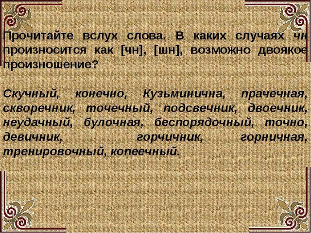 Прочитайте вслух слова. В каких случаях чн произносится как [чн], [шн], возм...