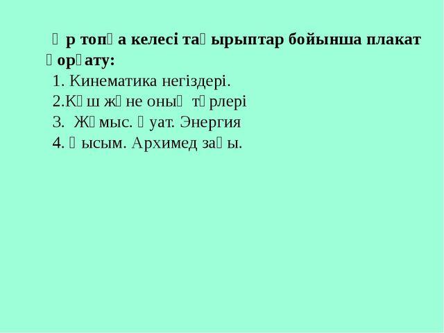Әр топқа келесі тақырыптар бойынша плакат қорғату: 1. Кинематика негіздері. 2...