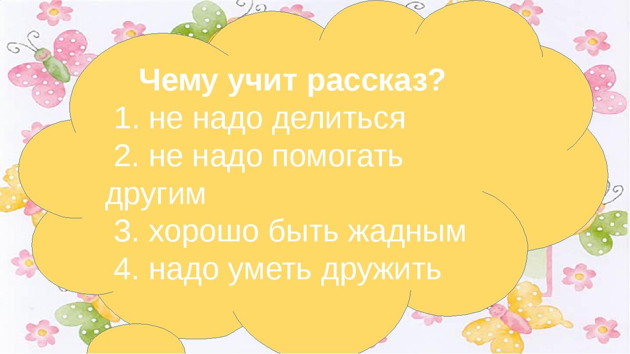 Чему учит рассказ? 1. не надо делиться 2. не надо помогать другим 3. хо...