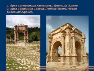 1. Арка императора Каракаллы. Джемила. Алжир. 2. Арка Септимия Севера. Лептис