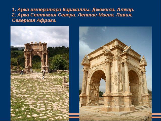 1. Арка императора Каракаллы. Джемила. Алжир. 2. Арка Септимия Севера. Лептис...