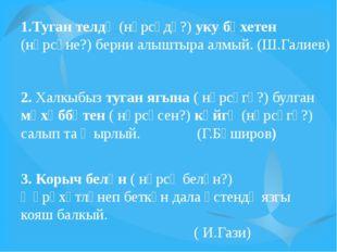 1.Туган телдә (нәрсәдә?) уку бәхетен (нәрсәне?) берни алыштыра алмый. (Ш.Гали