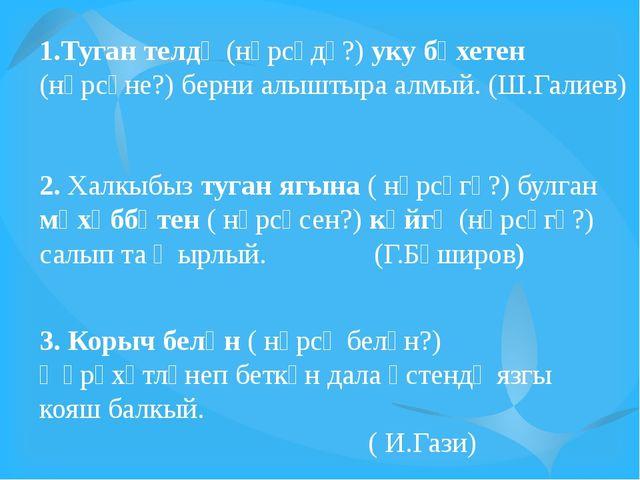 1.Туган телдә (нәрсәдә?) уку бәхетен (нәрсәне?) берни алыштыра алмый. (Ш.Гали...
