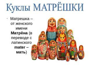 Матрешка – от женского имени Матрёна (в переводе с латинского mater – мать)