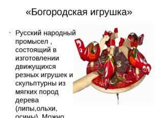 «Богородская игрушка» Русский народный промысел , состоящий в изготовлении дв